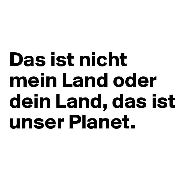 Das ist nicht mein Land oder dein Land, das ist unser Planet.