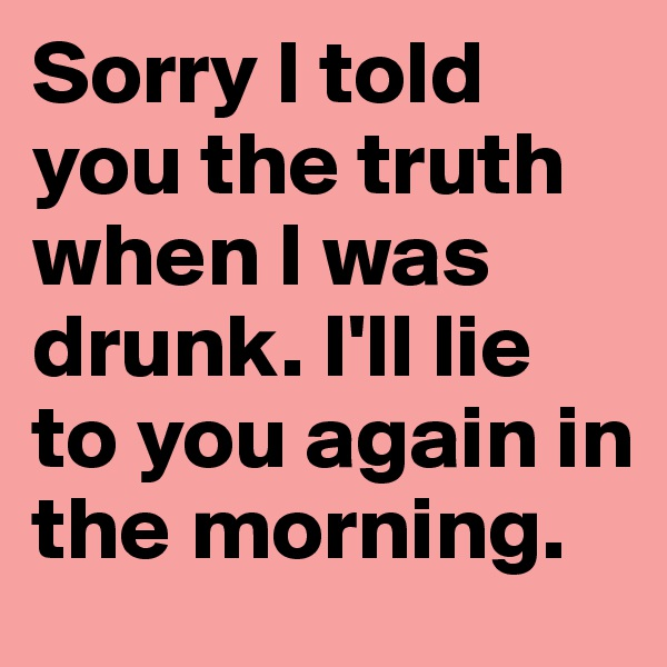 Sorry I told you the truth when I was drunk. I'll lie to you again in the morning.