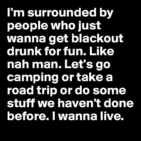 I'm surrounded by people who just wanna get blackout drunk for fun. Like nah man. Let's go camping or take a road trip or do some stuff we haven't done before. I wanna live.