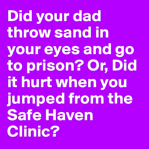 Did your dad throw sand in your eyes and go to prison? Or, Did it hurt when you jumped from the Safe Haven Clinic?