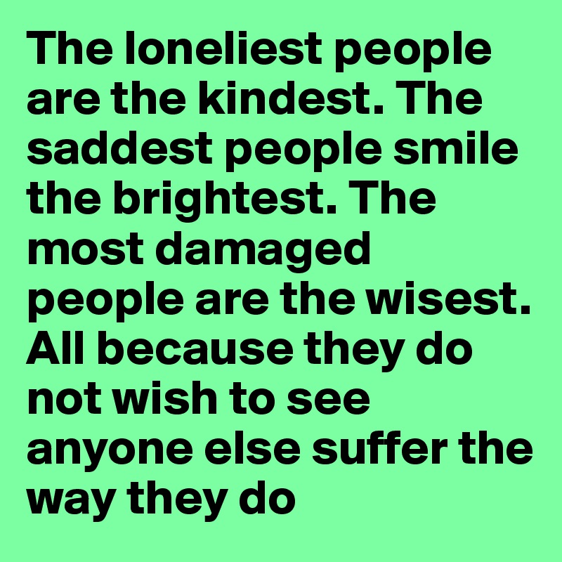 The loneliest people are the kindest. The saddest people smile the brightest. The most damaged people are the wisest. All because they do not wish to see anyone else suffer the way they do