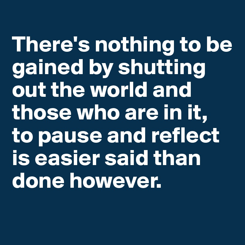 There's nothing to be gained by shutting out the world and those who are in it, to pause and reflect is easier said than done however.