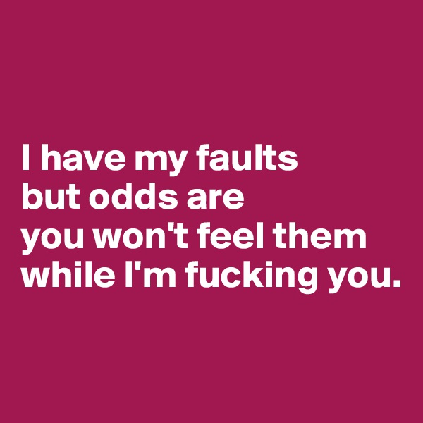 I have my faults  but odds are  you won't feel them while I'm fucking you.