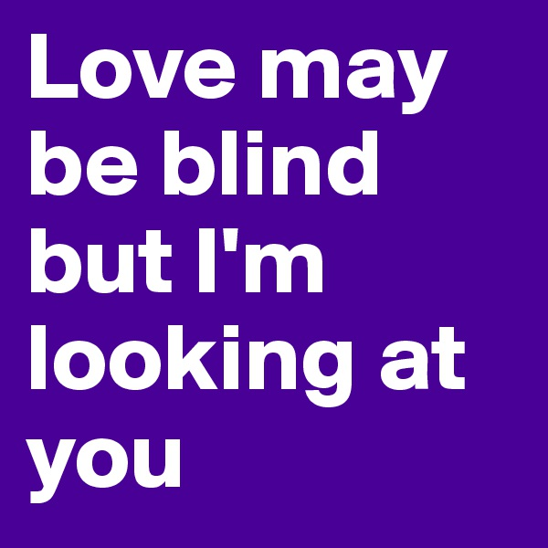 Love may be blind but I'm looking at you