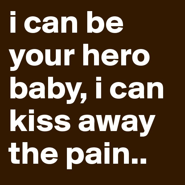 i can be your hero baby, i can kiss away the pain..