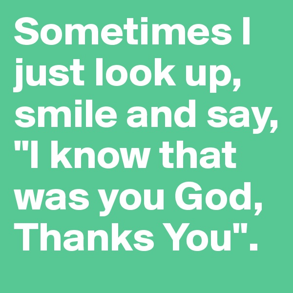 "Sometimes I just look up, smile and say, ""I know that was you God, Thanks You""."