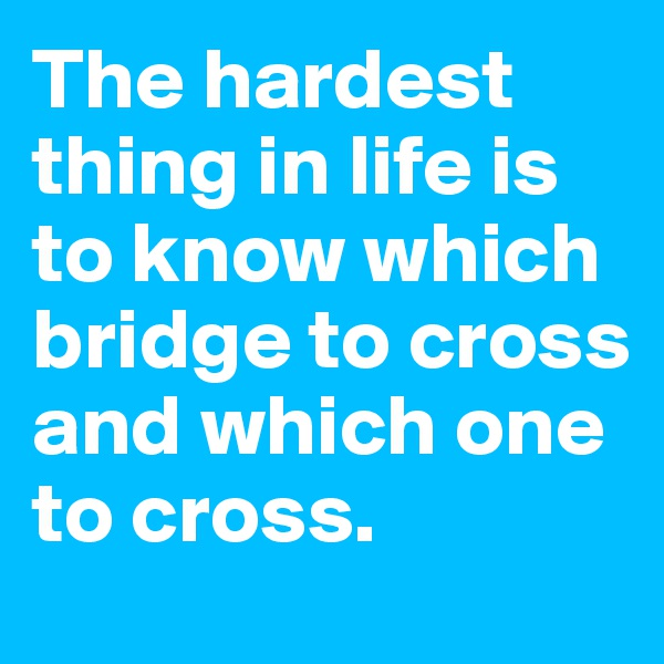 The hardest thing in life is to know which bridge to cross and which one to cross.