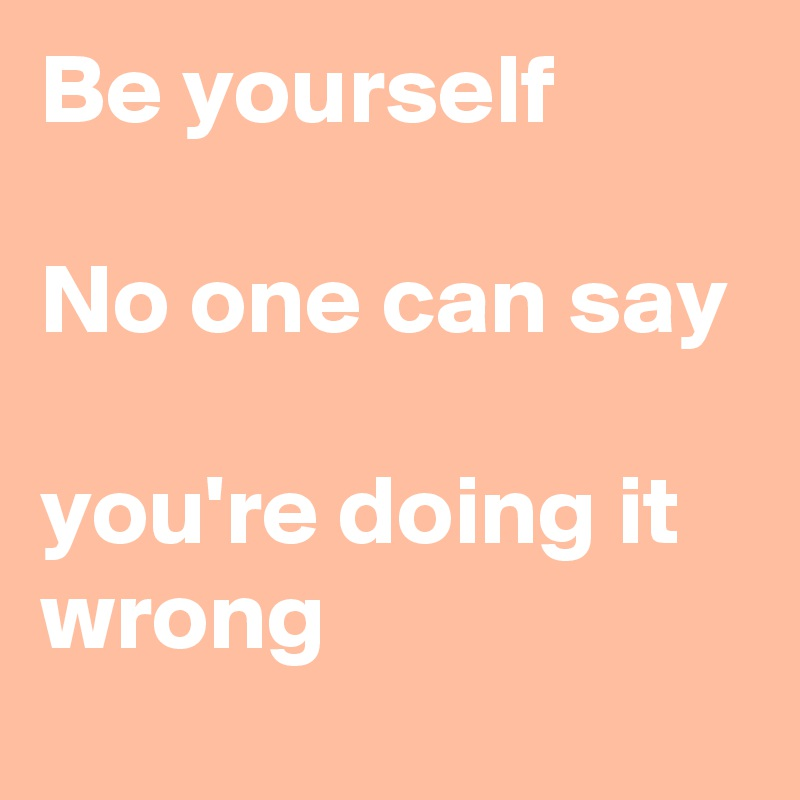 Be yourself  No one can say  you're doing it wrong