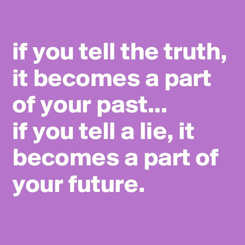 if you tell the truth, it becomes a part of your past... if you tell a lie, it becomes a part of your future.