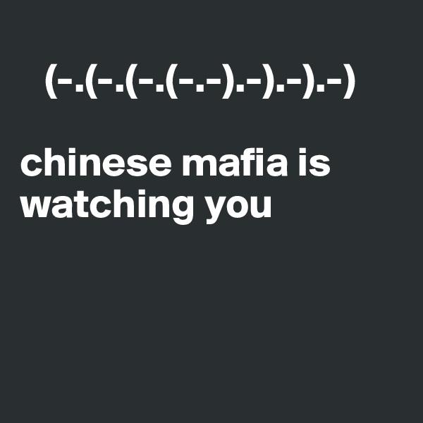 (-.(-.(-.(-.-).-).-).-)   chinese mafia is watching you
