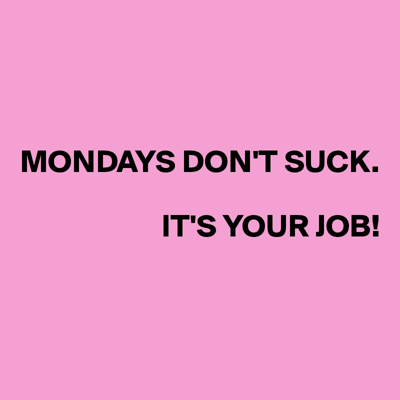 MONDAYS DON'T SUCK.                        IT'S YOUR JOB!