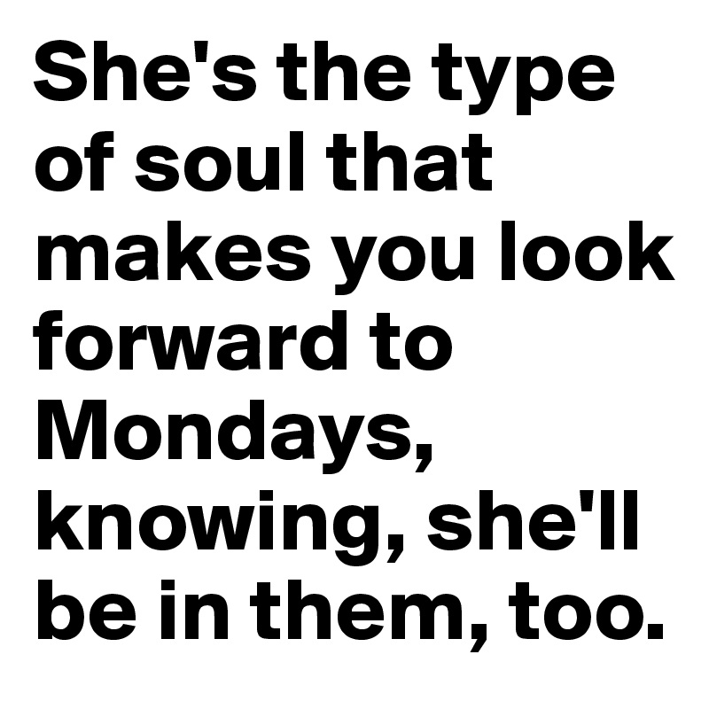 She's the type of soul that makes you look forward to Mondays, knowing, she'll be in them, too.