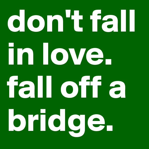 don't fall in love.  fall off a bridge.
