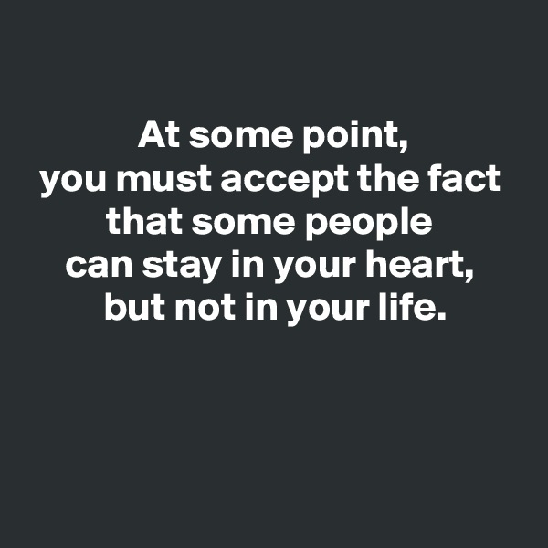 At some point,  you must accept the fact   that some people  can stay in your heart,  but not in your life.