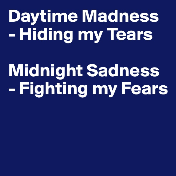 Daytime Madness - Hiding my Tears  Midnight Sadness - Fighting my Fears