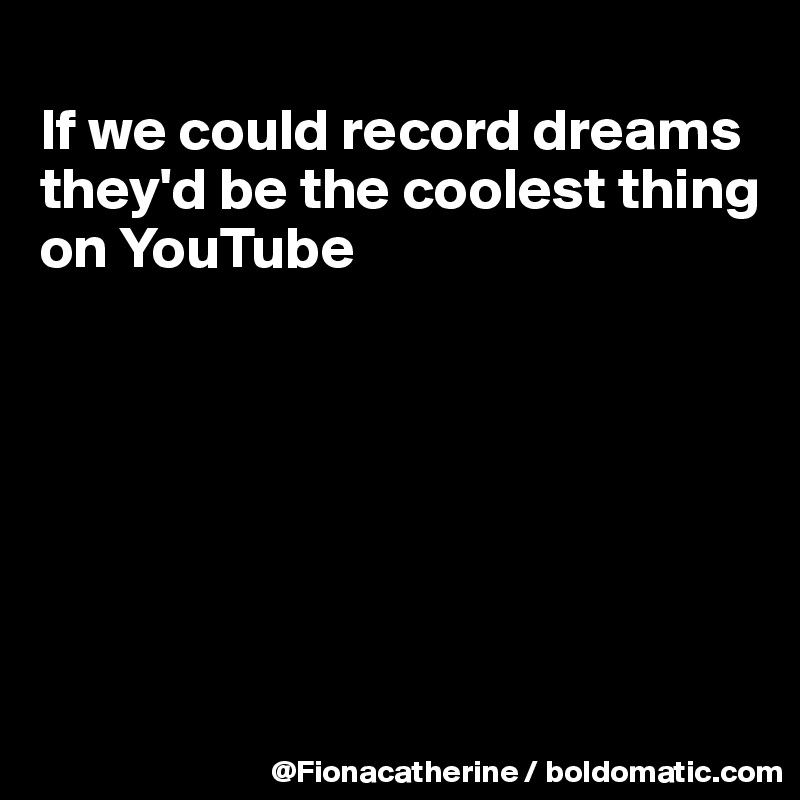 If we could record dreams they'd be the coolest thing on YouTube