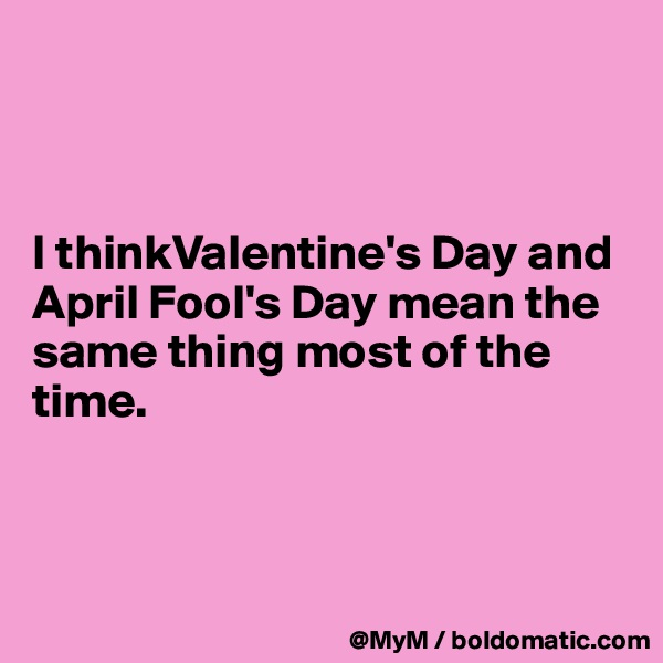I thinkValentine's Day and April Fool's Day mean the same thing most of the time.