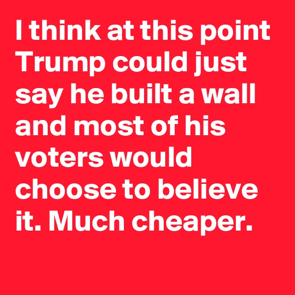 I think at this point Trump could just say he built a wall and most of his voters would choose to believe it. Much cheaper.