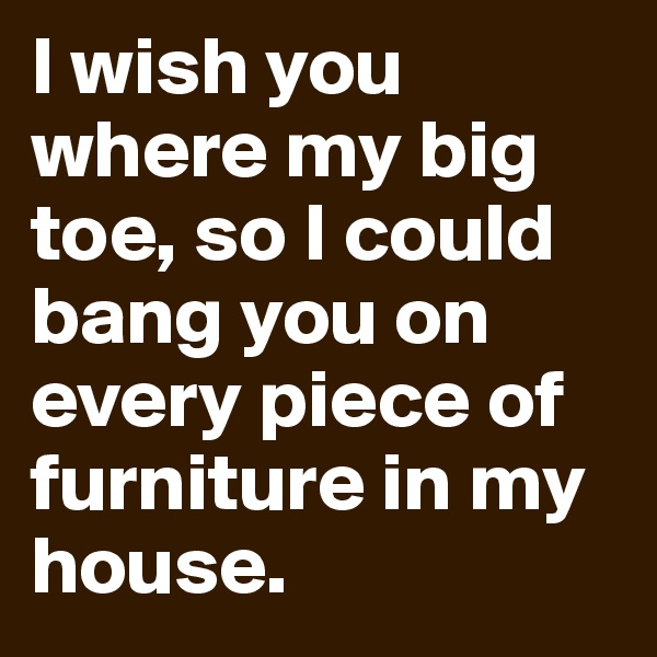 I wish you where my big toe, so I could bang you on every piece of furniture in my house.