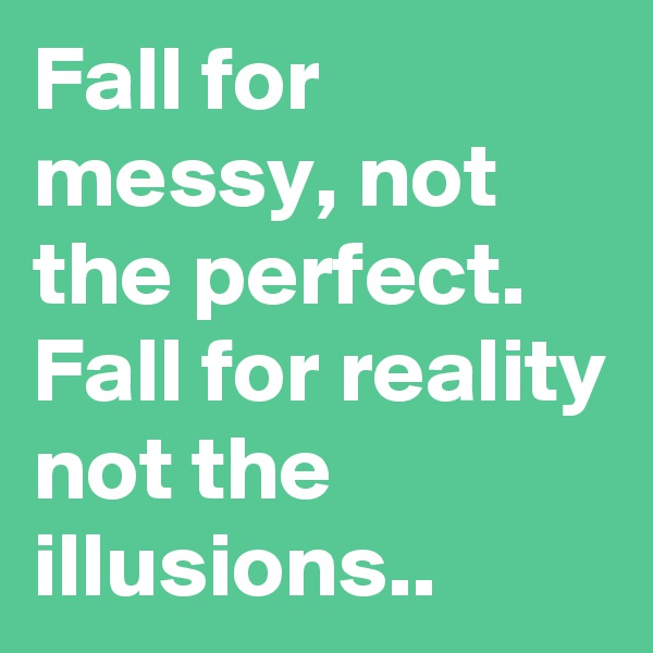 Fall for messy, not the perfect.  Fall for reality not the illusions..