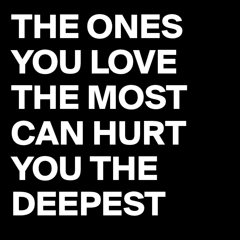 The Ones You Love The Most Can Hurt You The Deepest Post By