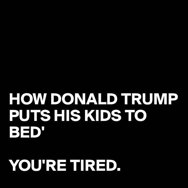 HOW DONALD TRUMP PUTS HIS KIDS TO  BED'  YOU'RE TIRED.