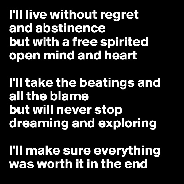 I'll live without regret  and abstinence but with a free spirited open mind and heart  I'll take the beatings and all the blame but will never stop dreaming and exploring  I'll make sure everything was worth it in the end