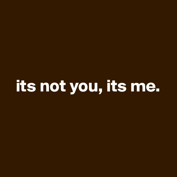 its not you, its me.