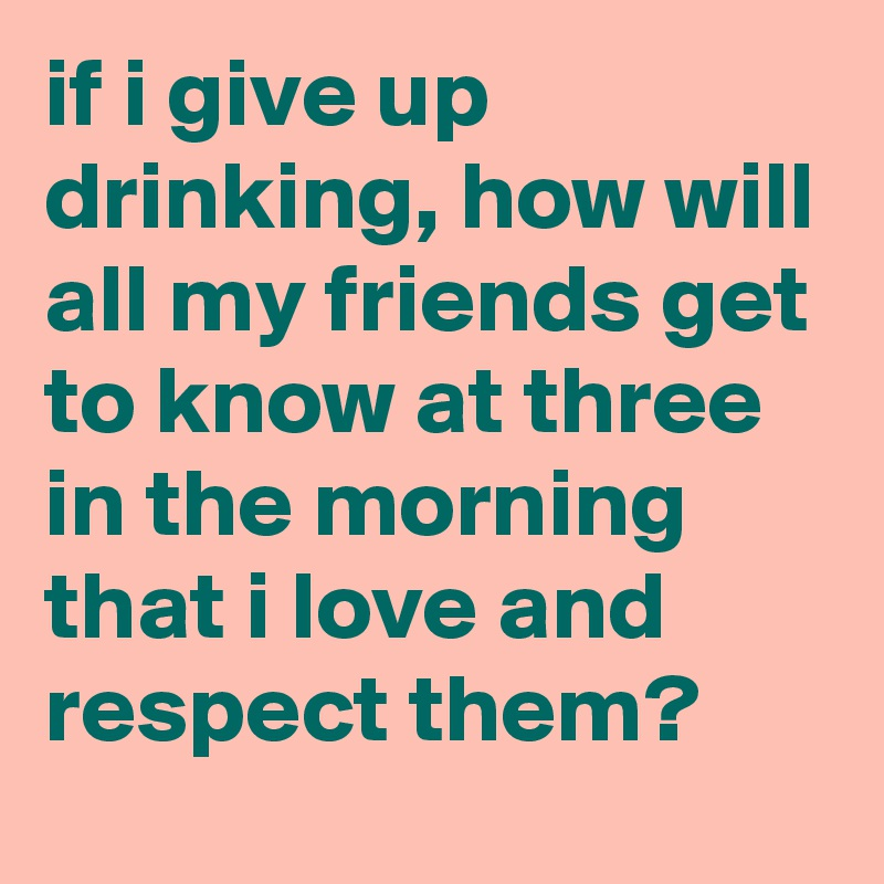 if i give up drinking, how will all my friends get to know at three in the morning that i love and respect them?