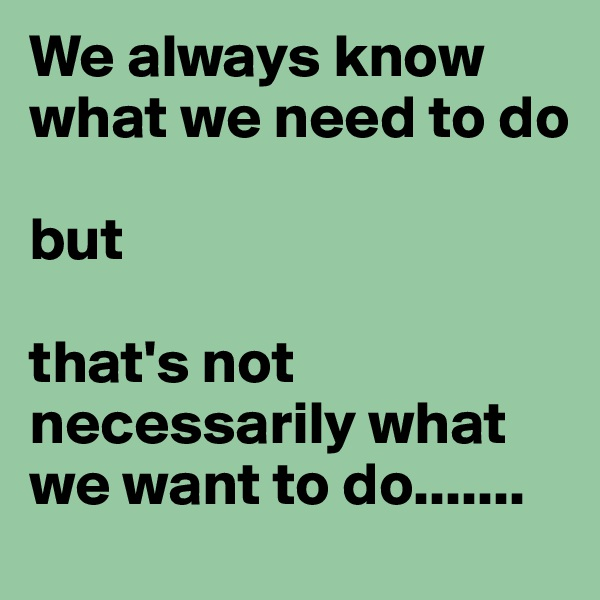 We always know what we need to do   but  that's not necessarily what we want to do.......