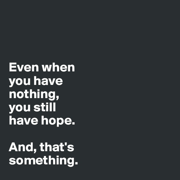 Even when  you have  nothing,  you still  have hope.   And, that's  something.