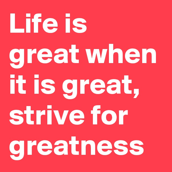 Life is great when it is great, strive for greatness