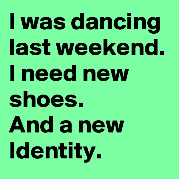 I was dancing last weekend. I need new shoes. And a new Identity.