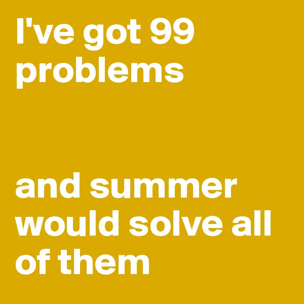 I've got 99 problems   and summer would solve all of them