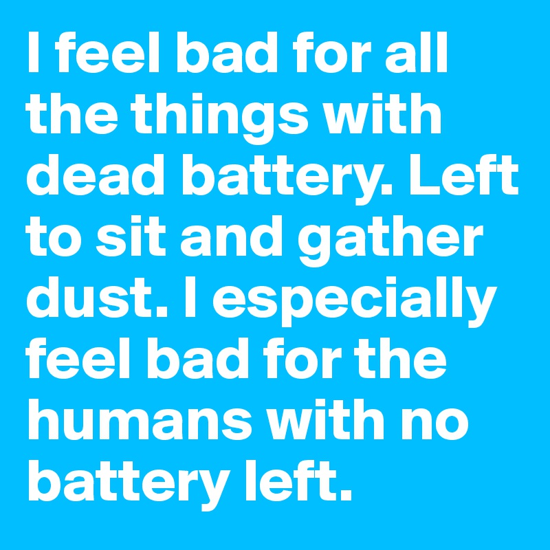I feel bad for all the things with dead battery. Left to sit and gather dust. I especially feel bad for the humans with no battery left.