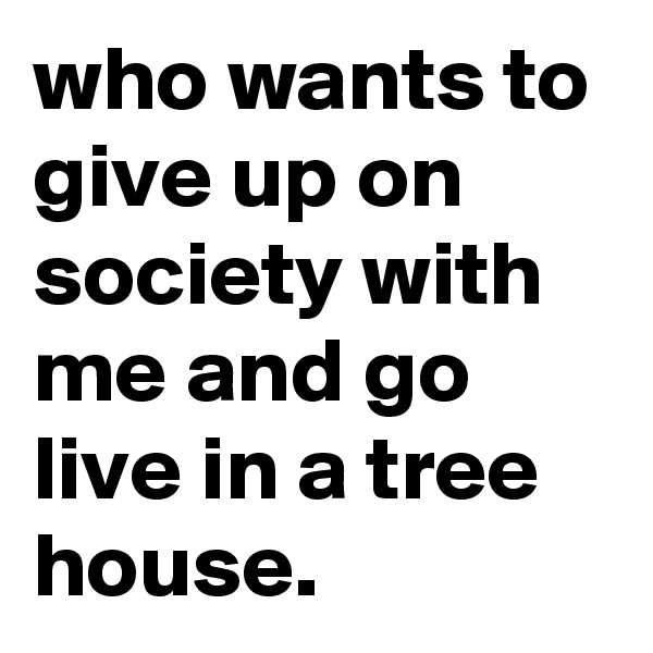 who wants to give up on society with me and go live in a tree house.