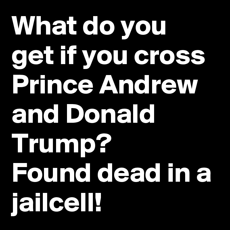 What do you get if you cross Prince Andrew and Donald Trump? Found dead in a jailcell!