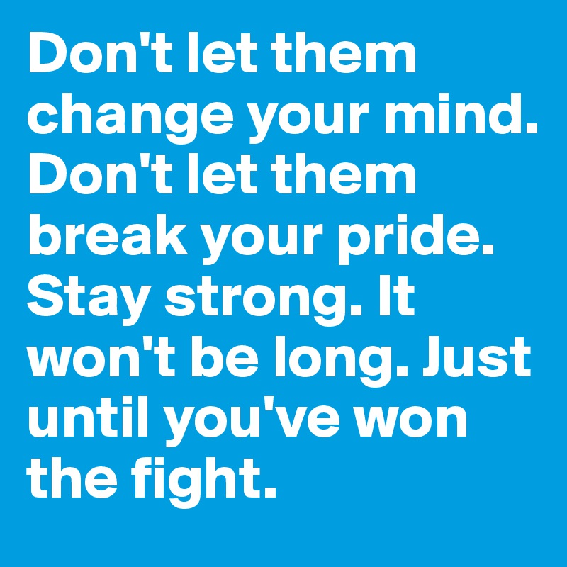 Don't let them change your mind. Don't let them break your pride. Stay strong. It won't be long. Just until you've won the fight.