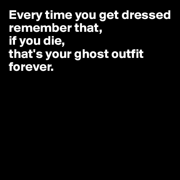 Every time you get dressed  remember that,  if you die,  that's your ghost outfit forever.