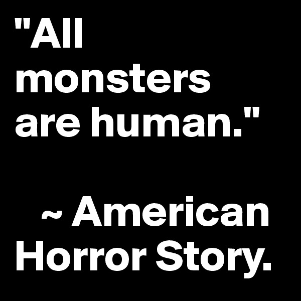 """""""All monsters are human.""""      ~ American Horror Story."""