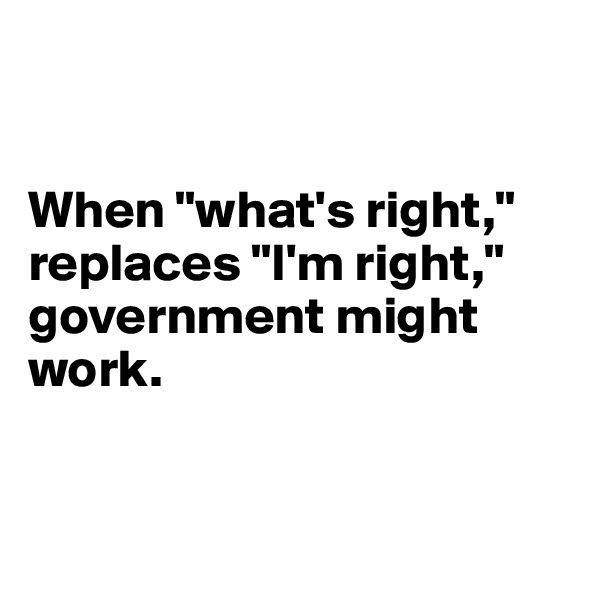 "When ""what's right,"" replaces ""I'm right,""  government might work."
