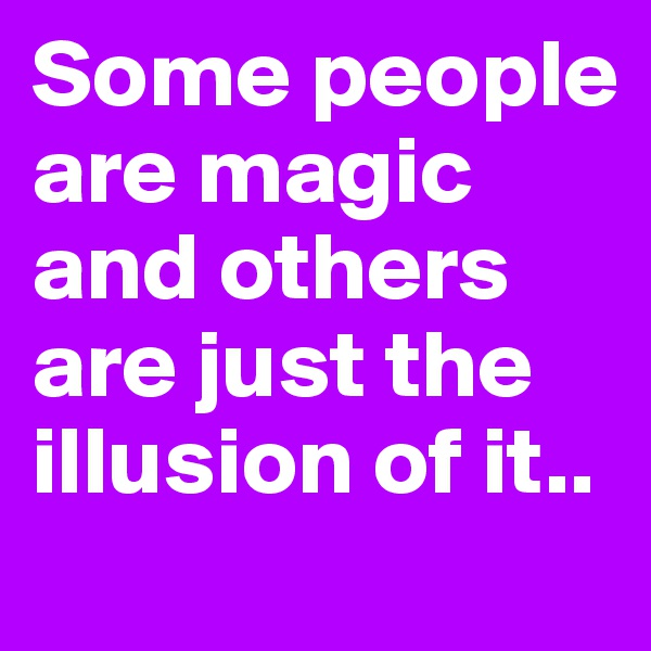 Some people are magic and others are just the illusion of it..