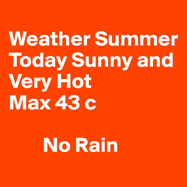 Weather Summer Today Sunny and Very Hot Max 43 c          No Rain