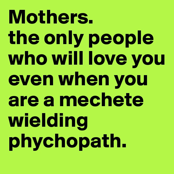 Mothers.  the only people who will love you even when you are a mechete wielding phychopath.