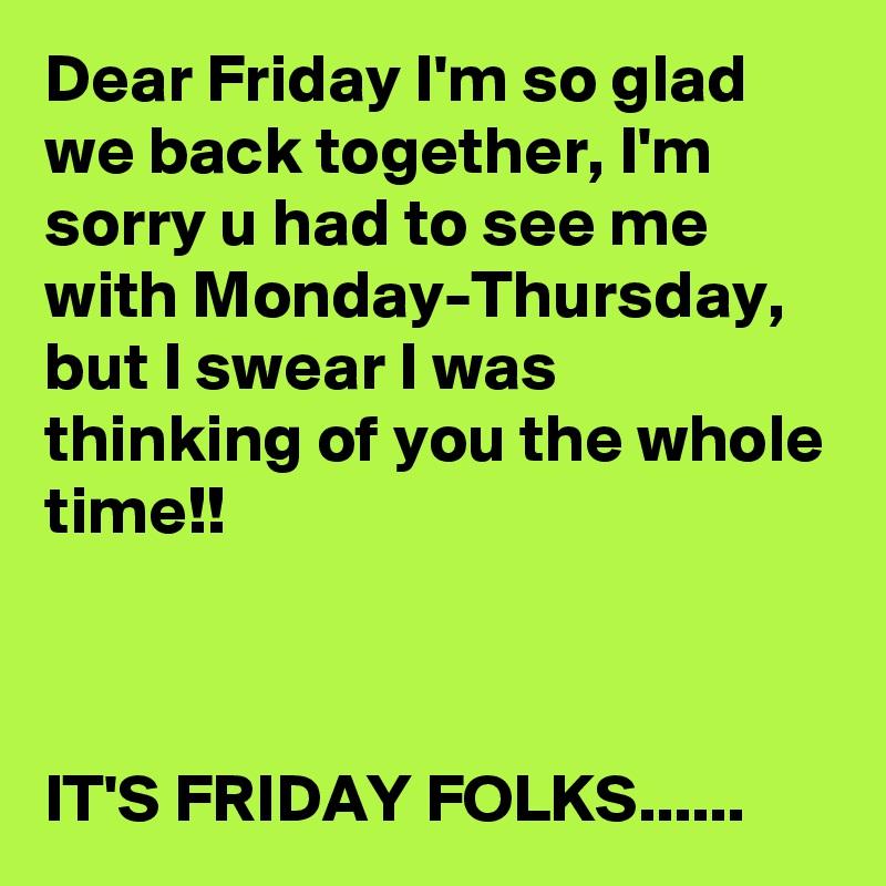 I M So Happy Its Friday: Dear Friday I'm So Glad We Back Together, I'm Sorry U Had