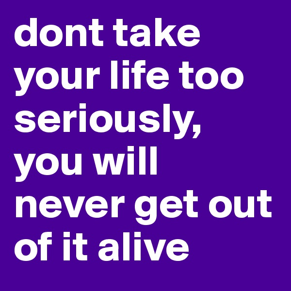 dont take your life too seriously, you will never get out of it alive