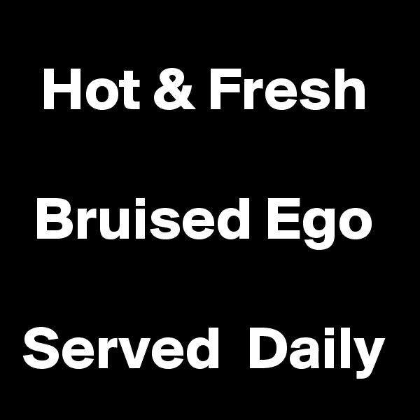 Hot & Fresh  Bruised Ego  Served  Daily