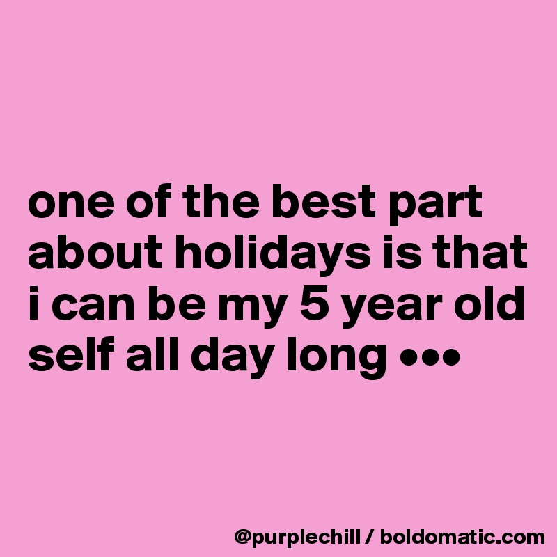 one of the best part about holidays is that i can be my 5 year old self all day long •••