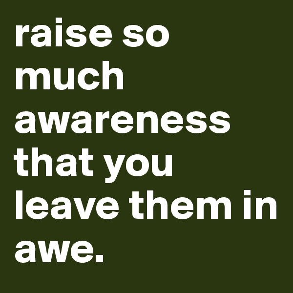 raise so much awareness that you leave them in awe.