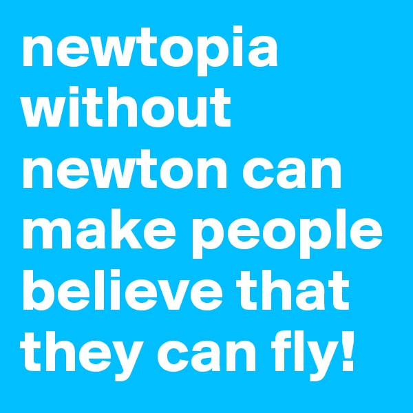 newtopia without newton can make people believe that they can fly!